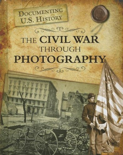 The Civil War Through Photography (Documenting U.S. History): Darlene R. Stille