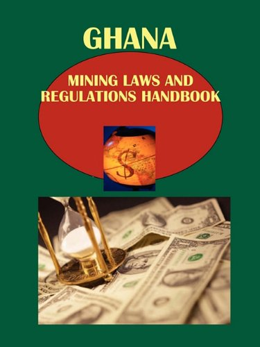 Ghana Mining Laws and Regulations Handbook (World Law Business Library): Ibp Usa