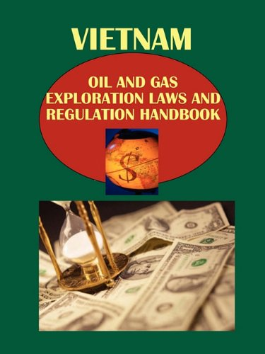 Vietnam Oil and Gas Exploration Laws and Regulation Handbook (World Law Business Library): Ibp Usa