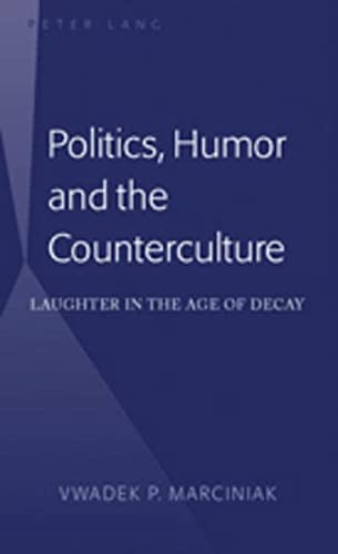 Politics, Humor and the Counterculture: Laughter in the Age of Decay: Marciniak, Vwadek P.