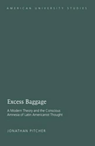 9781433104404: Excess Baggage: A Modern Theory and the Conscious Amnesia of Latin Americanist Thought (American University Studies)