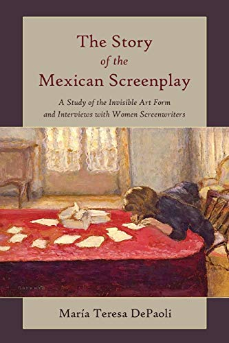 The Story of the Mexican Screenplay A Study of the Invisible Art Form and Interviews with Women ...