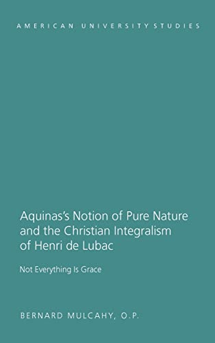 Aquinas's Notion of Pure Nature and the Christian Integralism of Henri de Lubac: Bernard O.P. ...
