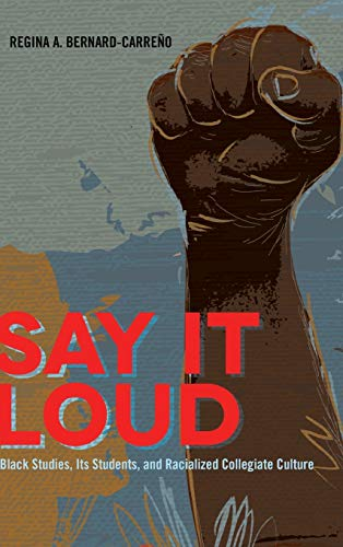 Say it Loud: Black Studies, its Students, and Racialized Collegiate Culture (Black Studies and ...