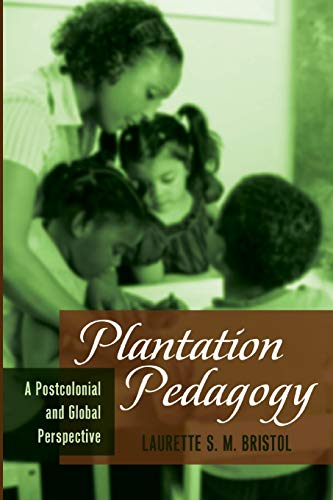 Plantation Pedagogy: A Postcolonial and Global Perspective: Bristol, Laurette S.