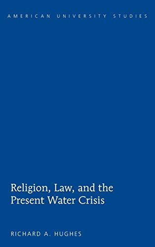 Religion, Law, and the Present Water Crisis (American University Studies): Richard A. Hughes
