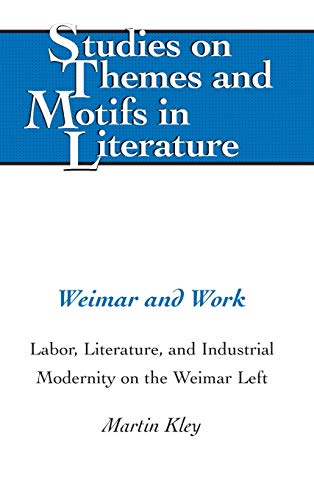 Weimar and Work: Labor, Literature, and Industrial Modernity on the Weimar Left (Studies on Themes ...