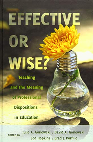 Effective or Wise?: Teaching and the Meaning of Professional Dispositions in Education (...