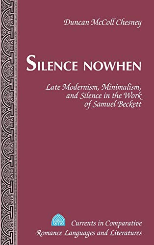 9781433122477: Silence Nowhen: Late Modernism, Minimalism, and Silence in the Work of Samuel Beckett (Currents in Comparative Romance Languages and Literatures)