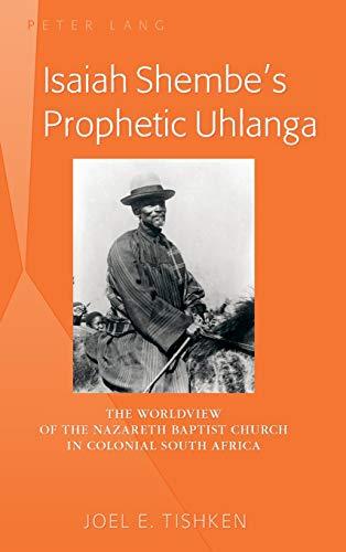Isaiah Shembe's Prophetic Uhlanga: The Worldview of: Tishken, Joel E.