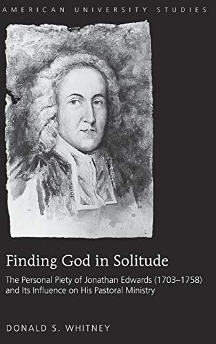 Finding God in Solitude: The Personal Piety of Jonathan Edwards (1703-1758) and Its Influence on ...