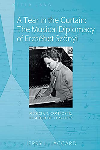 A Tear in the Curtain: The Musical Diplomacy of Erzsebet Szonyi: Musician, Composer, Teacher of ...