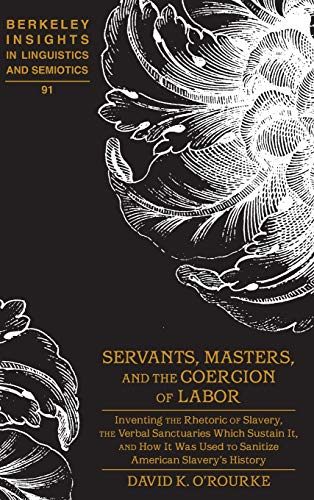 9781433125171: Servants, Masters, and the Coercion of Labor: Inventing the Rhetoric of Slavery, the Verbal Sanctuaries Which Sustain It, and How It Was Used to Insights in Linguistics and Semiotics