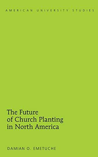 The Future of Church Planting in North America (American University Studies): Emetuche, Damian O.