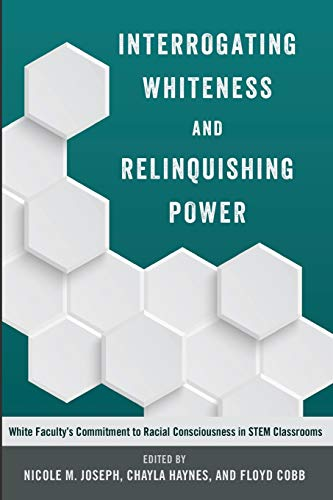9781433127922: Interrogating Whiteness and Relinquishing Power: White Faculty's Commitment to Racial Consciousness in STEM Classrooms (Social Justice Across Contexts in Education)