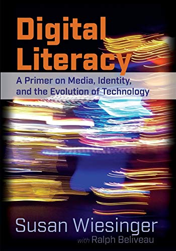 Digital Literacy A Primer on Media, Identity, and the Evolution of Technology: Wiesinger, Susan / ...
