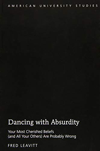 9781433129254: Dancing with Absurdity: Your Most Cherished Beliefs (and All Your Others) Are Probably Wrong (American University Studies)