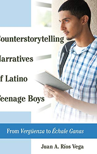 Counterstorytelling Narratives of Latino Teenage Boys: From Vergueenza to Echale Ganas: Rios Vega, ...