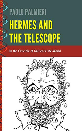 Hermes and the Telescope: In the Crucible of Galileo's Life-World (History and Philosophy of ...