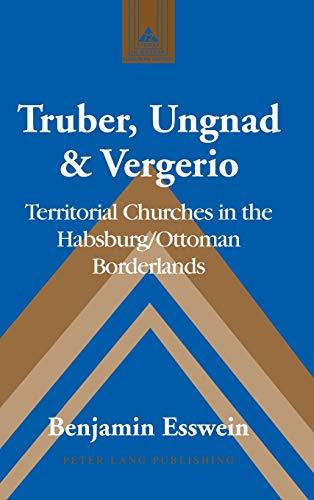 9781433134005: Truber, Ungnad & Vergerio: Territorial Churches in the Habsburg/Ottoman Borderlands (Studies in Modern European History)