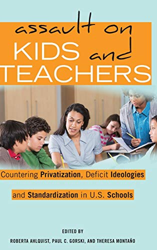Assault on Kids and Teachers: Countering Privatization, Deficit Ideologies and Standardization in ...