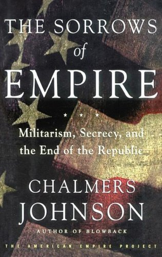 The Sorrows of Empire: Militarism, Secrecy, and the End of the Republic (Blowback Trilogy) (1433204800) by Chalmers Johnson