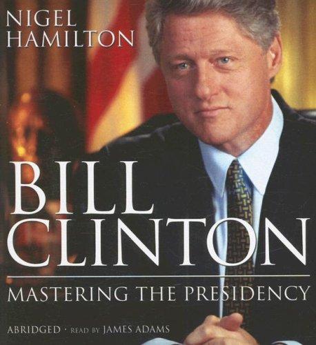 Bill Clinton: Mastering the Presidency: Hamilton, Nigel