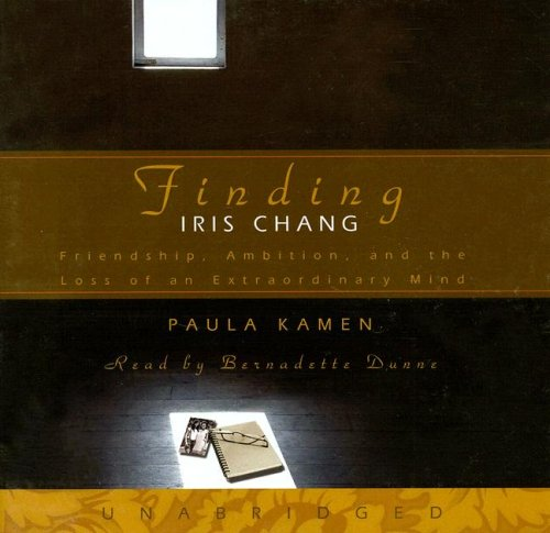 Finding Iris Chang - Friendship, Ambition, and the Loss of an Extraordinary Mind: Paula Kamen