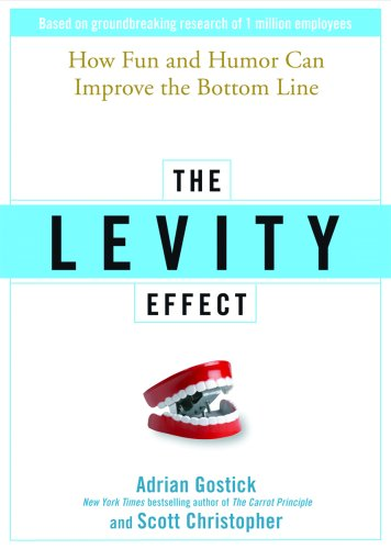 The Levity Effect: Why It Pays to Lighten Up: Adrian Gostick, Scott Christopher