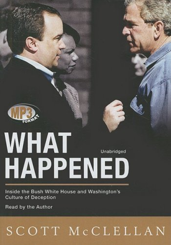 What Happened - Inside the Bush White House and Washington's Culture of Deception: Scott ...