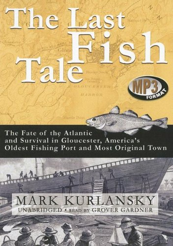 The Last Fish Tale: The Fate of the Atlantic and Survival in Gloucester, America's Oldest Fishing Port and Most Original Town (1433214806) by Kurlansky; Mark