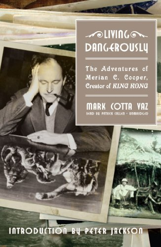 Living Dangerously: The Adventures of Merian C. Cooper, Creator of King Kong (Library Edition): ...