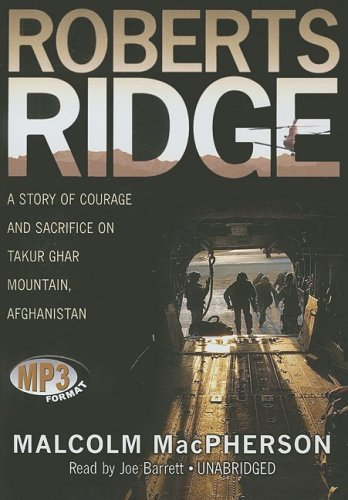 Roberts Ridge: A Story of Courage and Sacrifice on Takur Ghar Mountain, Afghanistan: Malcolm ...