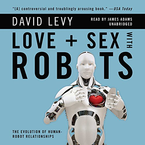 Love and Sex With Robots: The Evolution of Human-Robot Relationships: David Levy