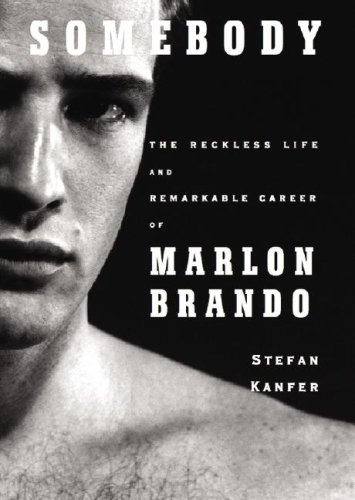 Somebody: The Reckless Life and Remarkable Career of Marlon Brando: Kanfer
