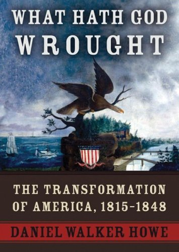 What Hath God Wrought: The Transformation of America, 1815 -1848: Daniel Walker Howe