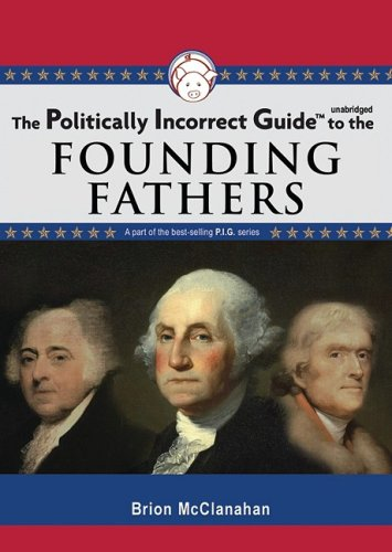 The Politically Incorrect Guide to the Founding Fathers (Politically Incorrect Guides (Audio)): Dr....