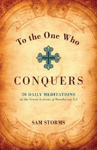 To the One Who Conquers: 50 Daily Meditations on the Seven Letters of Revelation 2-3 (9781433501388) by Storms, Sam
