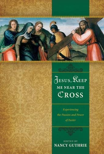 Jesus, Keep Me Near the Cross: Experiencing: Nancy Guthrie; Contributor-John