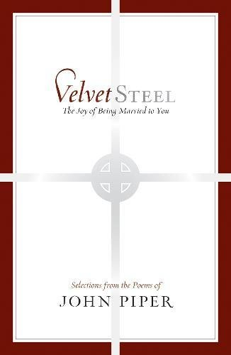 Velvet Steel: The Joy of Being Married to You: Selections from the Poems of John Piper (9781433511318) by John Piper