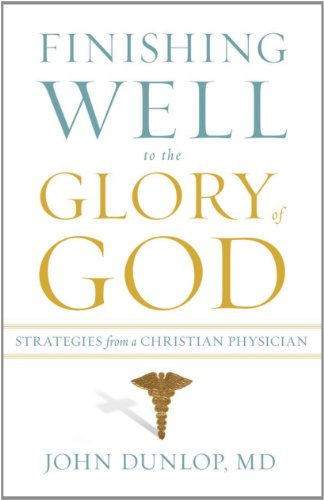 9781433513473: Finishing Well to the Glory of God: Strategies from a Christian Physician