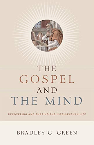 9781433514425: The Gospel and the Mind: Recovering and Shaping the Intellectual Life