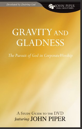 Gravity and Gladness (A Study Guide to the DVD Featuring John Piper): The Pursuit of God in Corporate Worship (John Piper Small Group Series) (1433515040) by John Piper
