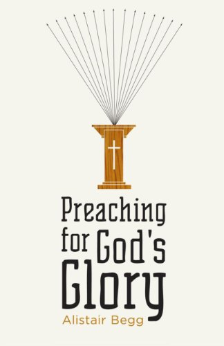 Preaching for God's Glory (Redesign) (Today's Issues) (1433522535) by Begg, Alistair