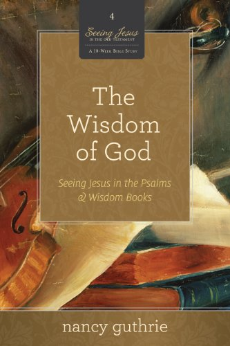 9781433526329: The Wisdom of God (A 10-week Bible Study): Seeing Jesus in the Psalms and Wisdom Books