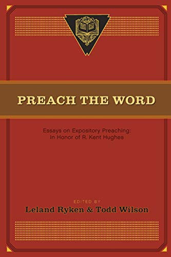 Preach the Word: Essays on Expository Preaching: In Honor of R. Kent Hughes: Ryken, Leland; Wilson,...
