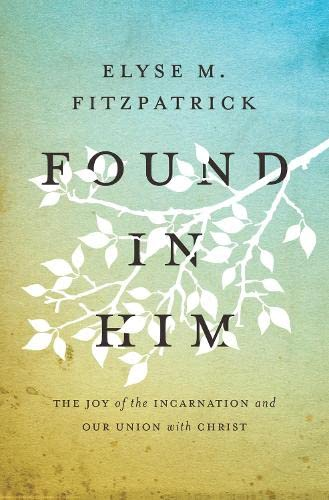 9781433533235: Found in Him: The Joy of the Incarnation and Our Union with Christ