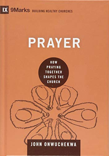 Prayer: How Praying Together Shapes the Church (9Marks: Building Healthy Churches): Onwuchekwa, John