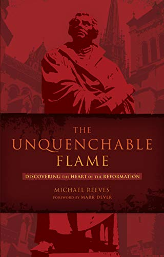 9781433669316: The Unquenchable Flame: Discovering the Heart of the Reformation