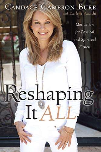 Reshaping It All: Motivation for Physical and Spiritual Fitness: Candace Cameron Bure